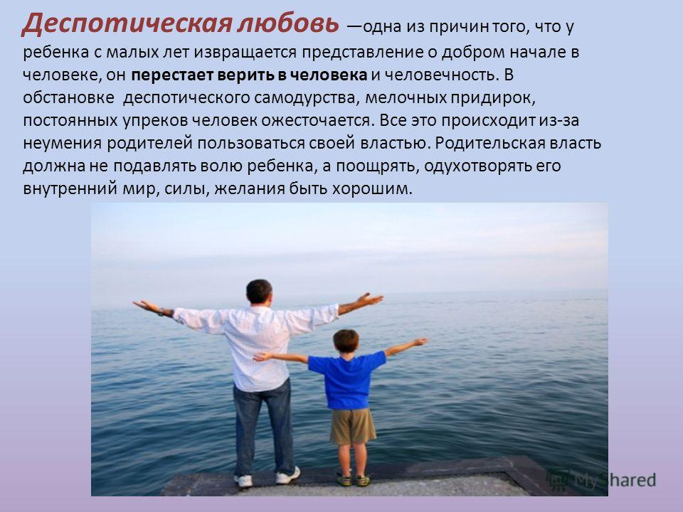 Деспотическая любовь одна из причин того, что у ребенка с малых лет извращается представление о добром начале в человеке, он перестает верить в человека и человечность. В обстановке деспотического самодурства, мелочных придирок, постоянных упреков че
