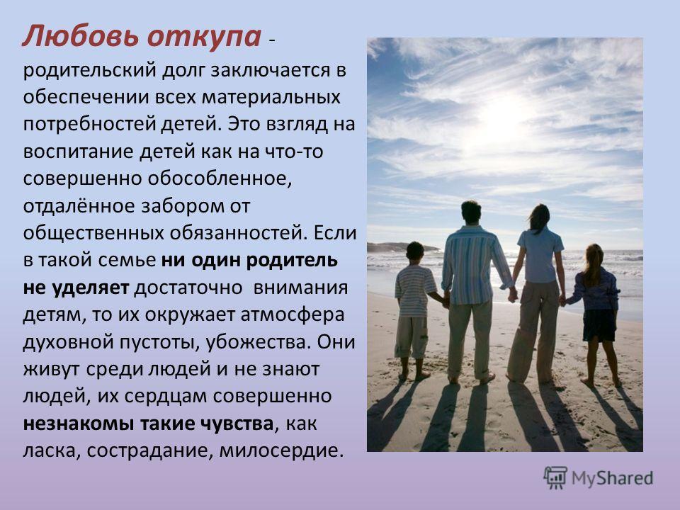 Любовь откупа - родительский долг заключается в обеспечении всех материальных потребностей детей. Это взгляд на воспитание детей как на что-то совершенно обособленное, отдалённое забором от общественных обязанностей. Если в такой семье ни один родите