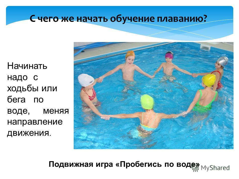 Начинать надо с ходьбы или бега по воде, меняя направление движения. Подвижная игра «Пробегись по воде» С чего же начать обучение плаванию?