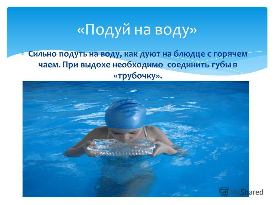 «Подуй на воду» Сильно подуть на воду, как дуют на блюдце с горячем чаем. При выдохе необходимо соединить губы в «трубочку».