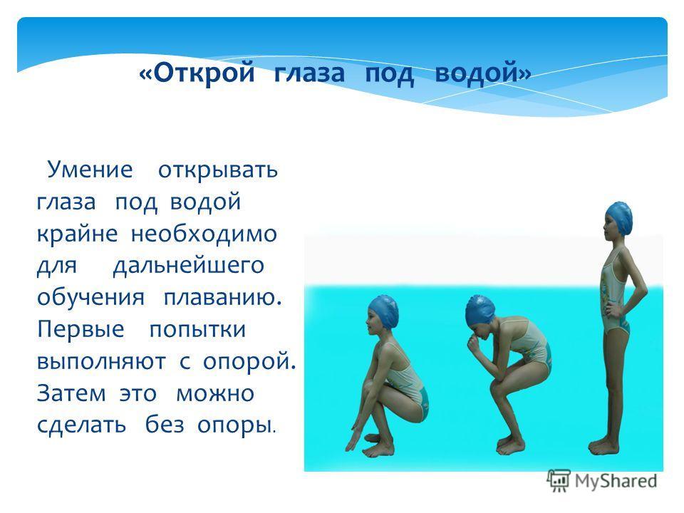 Умение открывать глаза под водой крайне необходимо для дальнейшего обучения плаванию. Первые попытки выполняют с опорой. Затем это можно сделать без опоры. «Открой глаза под водой»