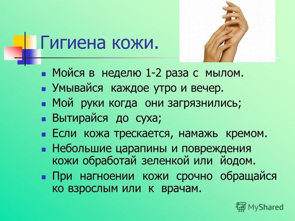 Гигиена кожи. Мойся в неделю 1-2 раза с мылом. Умывайся каждое утро и вечер. Мой руки когда они загрязнились; Вытирайся до суха; Если кожа трескается, намажь кремом. Небольшие царапины и повреждения кожи обработай зеленкой или йодом. При нагноении ко