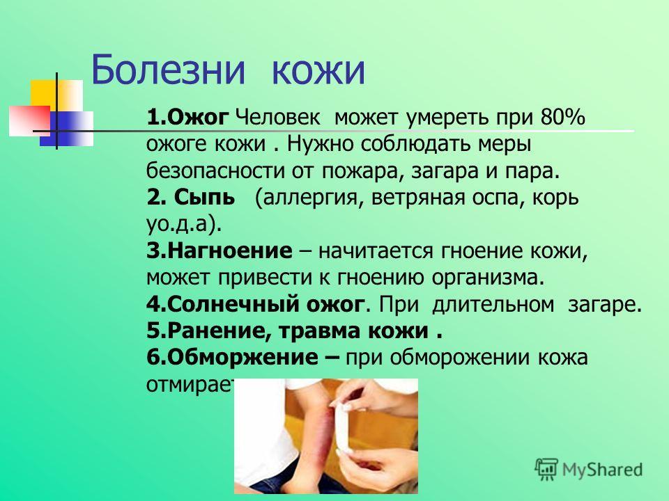 Болезни кожи 1.Ожог Человек может умереть при 80% ожоге кожи. Нужно соблюдать меры безопасности от пожара, загара и пара. 2. Сыпь (аллергия, ветряная оспа, корь уо.д.а). 3.Нагноение – начитается гноение кожи, может привести к гноению организма. 4.Сол