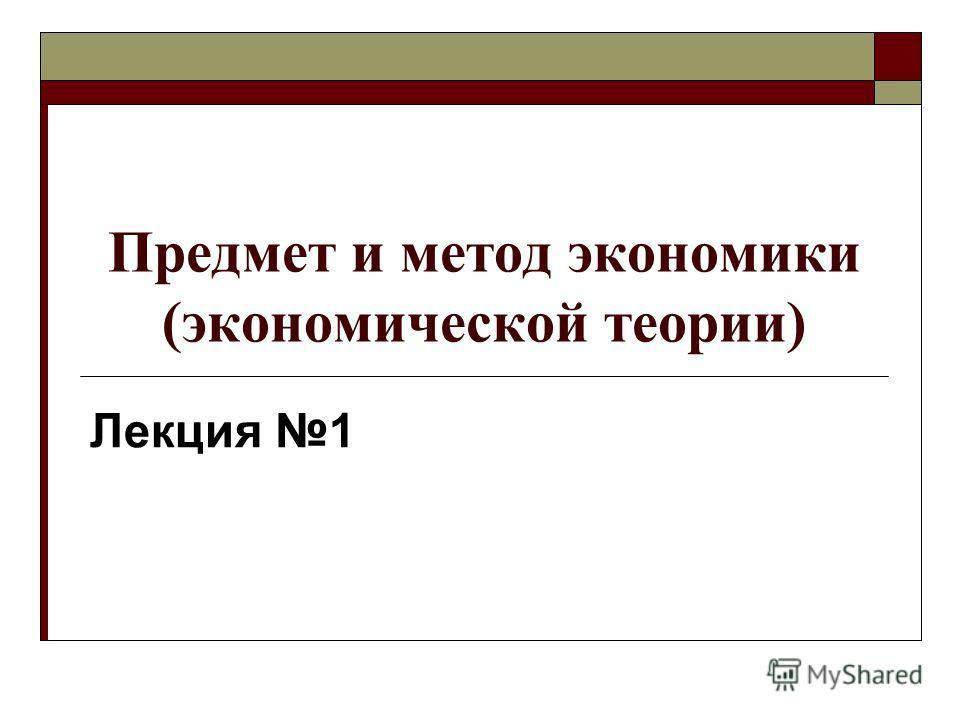 Предмет и метод экономики (экономической теории) Лекция 1