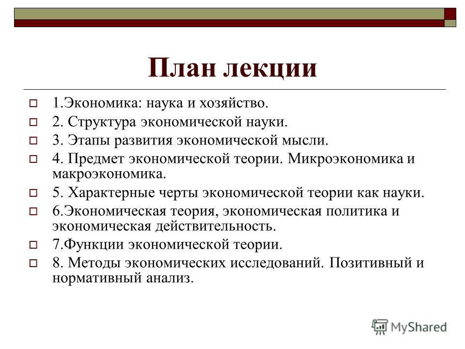 План лекции 1.Экономика: наука и хозяйство. 2. Структура экономической науки. 3. Этапы развития экономической мысли. 4. Предмет экономической теории. Микроэкономика и макроэкономика. 5. Характерные черты экономической теории как науки. 6.Экономическа