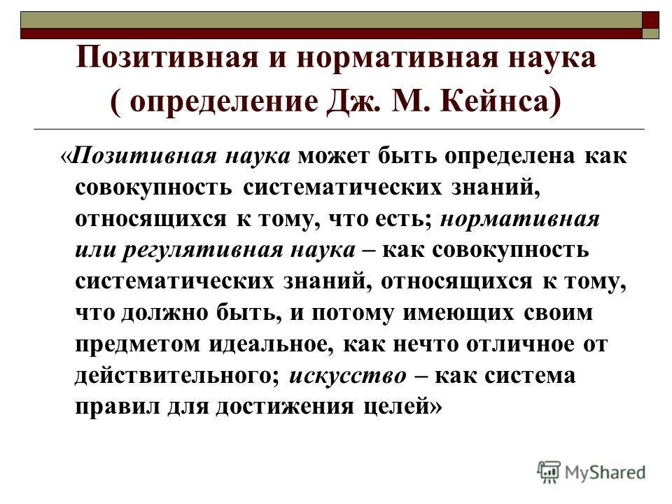 Позитивная и нормативная наука ( определение Дж. М. Кейнса ) «Позитивная наука может быть определена как совокупность систематических знаний, относящихся к тому, что есть; нормативная или регулятивная наука – как совокупность систематических знаний,