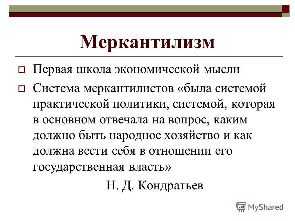 Меркантилизм Первая школа экономической мысли Система меркантилистов «была системой практической политики, системой, которая в основном отвечала на вопрос, каким должно быть народное хозяйство и как должна вести себя в отношении его государственная в