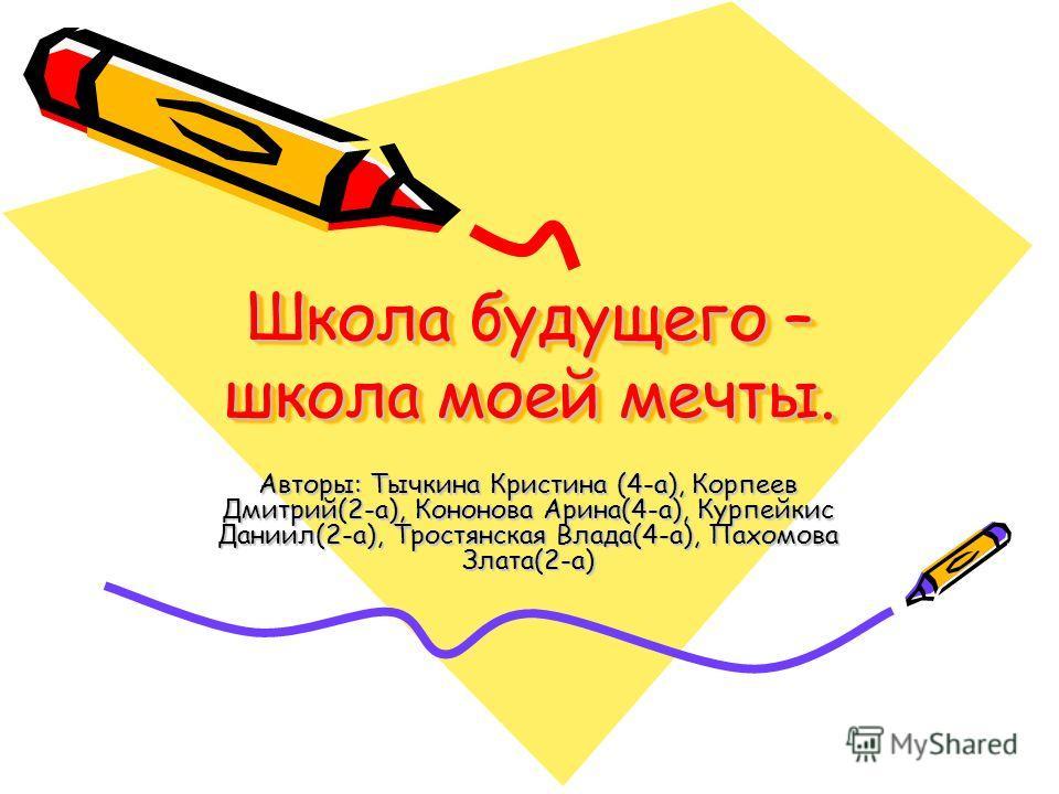 Школа будущего – школа моей мечты. Школа будущего – школа моей мечты. Авторы: Тычкина Кристина (4-а), Корпеев Дмитрий(2-а), Кононова Арина(4-а), Курпейкис Даниил(2-а), Тростянская Влада(4-а), Пахомова Злата(2-а)