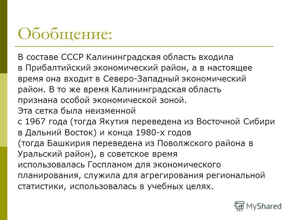 Обобщение: В составе СССР Калининградская область входила в Прибалтийский экономический район, а в настоящее время она входит в Северо-Западный экономический район. В то же время Калининградская область признана особой экономической зоной. Эта сетка
