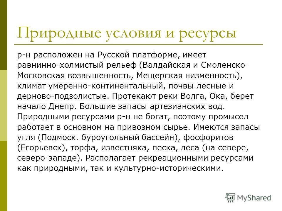 Природные условия и ресурсы р-н расположен на Русской платформе, имеет равнинно-холмистый рельеф (Валдайская и Смоленско- Московская возвышенность, Мещерская низменность), климат умеренно-континентальный, почвы лесные и дерново-подзолистые. Протекают