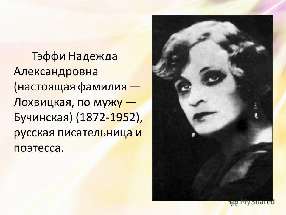 Тэффи Надежда Александровна (настоящая фамилия Лохвицкая, по мужу Бучинская) (1872-1952), русская писательница и поэтесса.