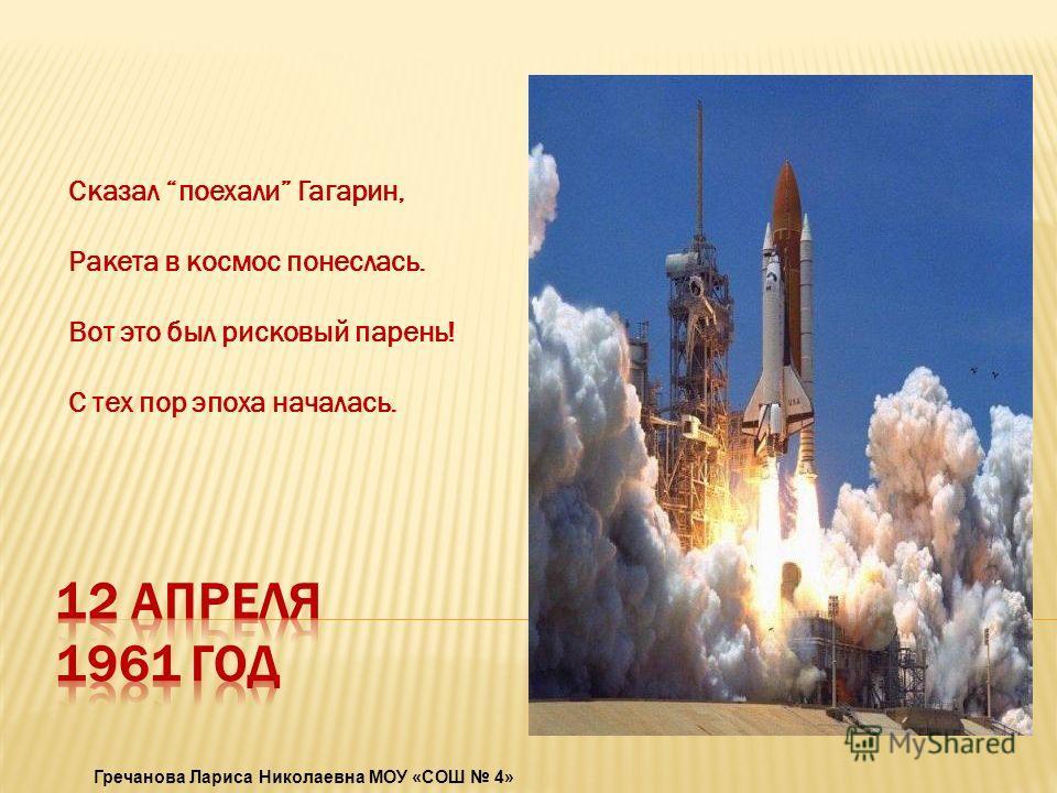 Сказал поехали Гагарин, Ракета в космос понеслась. Вот это был рисковый парень! С тех пор эпоха началась. Гречанова Лариса Николаевна МОУ «СОШ 4»