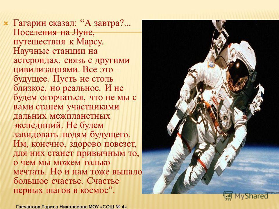 Гагарин сказал: А завтра?... Поселения на Луне, путешествия к Марсу. Научные станции на астероидах, связь с другими цивилизациями. Все это – будущее. Пусть не столь близкое, но реальное. И не будем огорчаться, что не мы с вами станем участниками даль