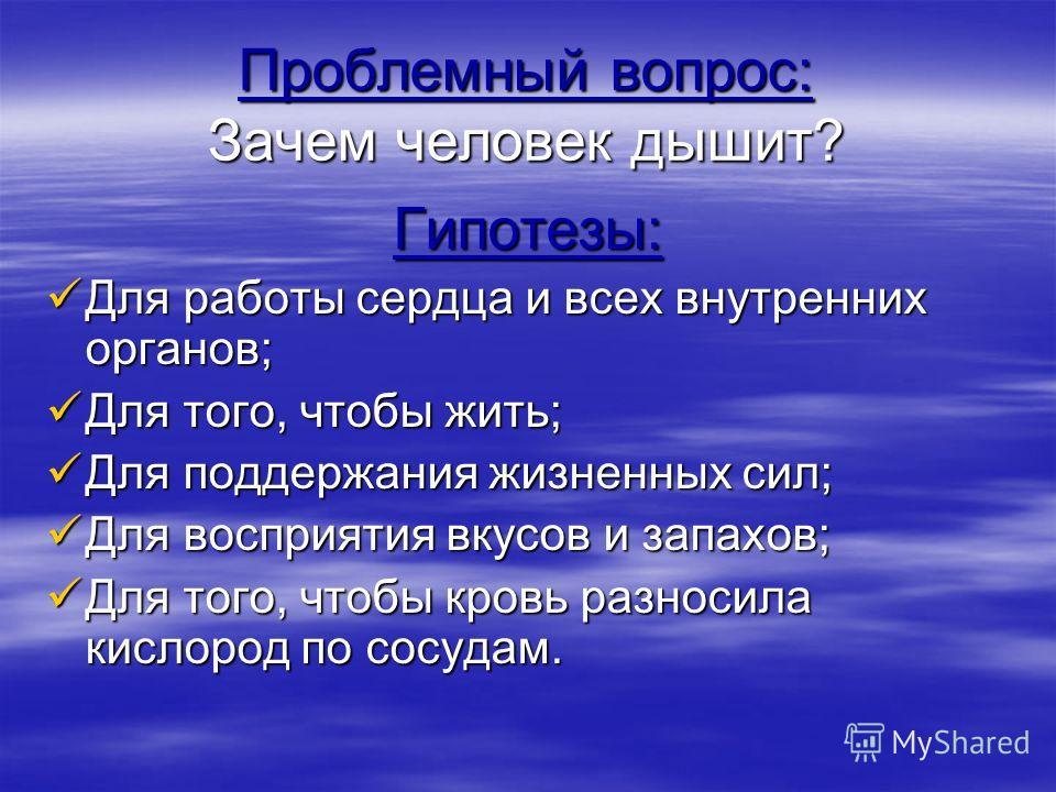 Проблемный вопрос: Зачем человек дышит? Гипотезы: Для работы сердца и всех внутренних органов; Для работы сердца и всех внутренних органов; Для того,