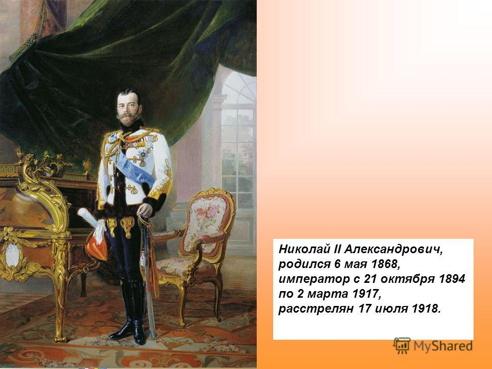 Николай II Александрович, родился 6 мая 1868, император с 21 октября 1894 по 2 марта 1917, расстрелян 17 июля 1918.
