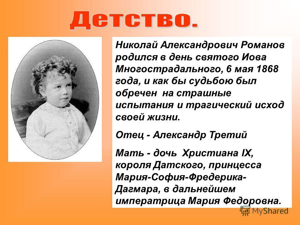 Николай Александрович Романов родился в день святого Иова Многострадального, 6 мая 1868 года, и как бы судьбою был обречен на страшные испытания и трагический исход своей жизни. Отец - Александр Третий Мать - дочь Христиана IX, короля Датского, принц