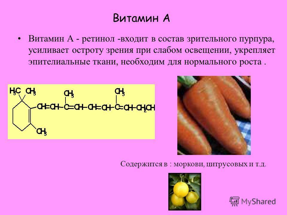 Витамин А Витамин А - ретинол -входит в состав зрительного пурпура, усиливает остроту зрения при слабом освещении, укрепляет эпителиальные ткани, необходим для нормального роста. Содержится в : моркови, цитрусовых и т.д.