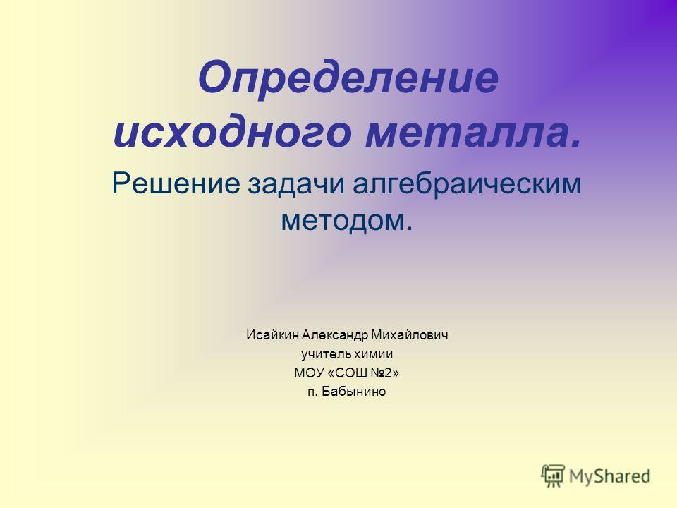 Определение исходного металла. Решение задачи алгебраическим методом. Исайкин Александр Михайлович учитель химии МОУ «СОШ 2» п. Бабынино