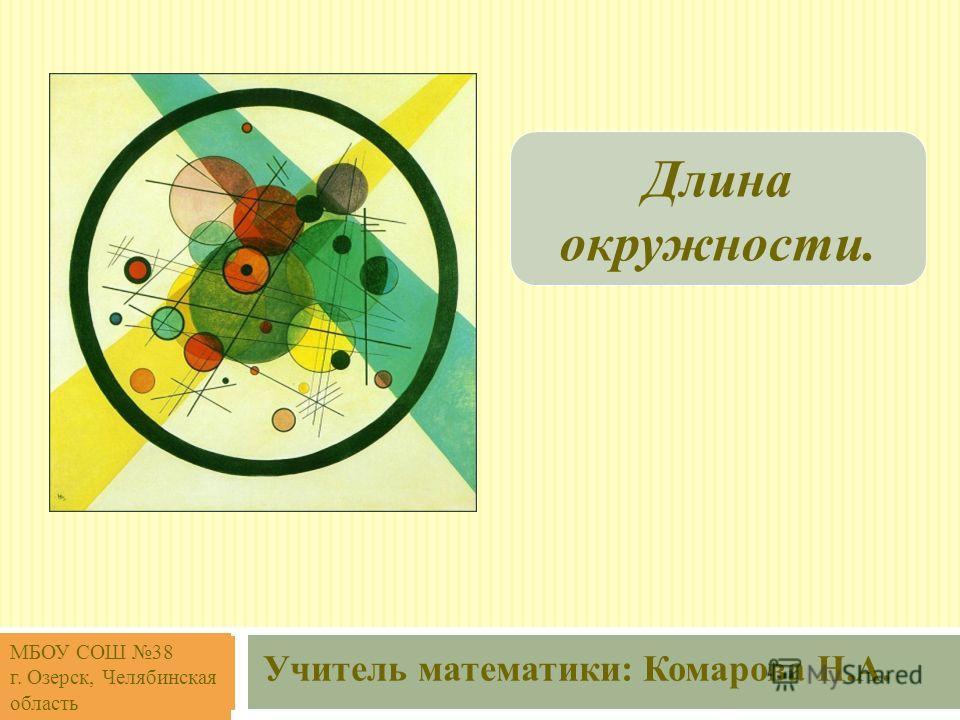 Длина окружности. Учитель математики: Комарова Н.А. МБОУ СОШ 38 г. Озерск, Челябинская область