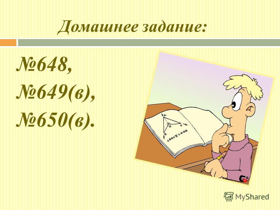Домашнее задание: 648, 649(в), 650(в).
