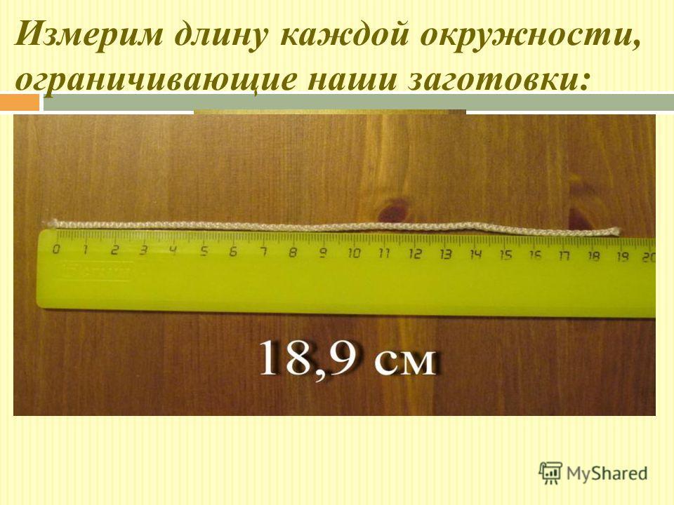 Измерим длину каждой окружности, ограничивающие наши заготовки: