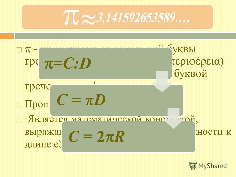 - происходит от начальной буквы греческого слова периферия (περιφέρεια) окружность, обозначается буквой греческого алфавита «пи». Произносится «пи» Является математической константой, выражающая отношение длины окружности к длине её диаметра. =C:DC =