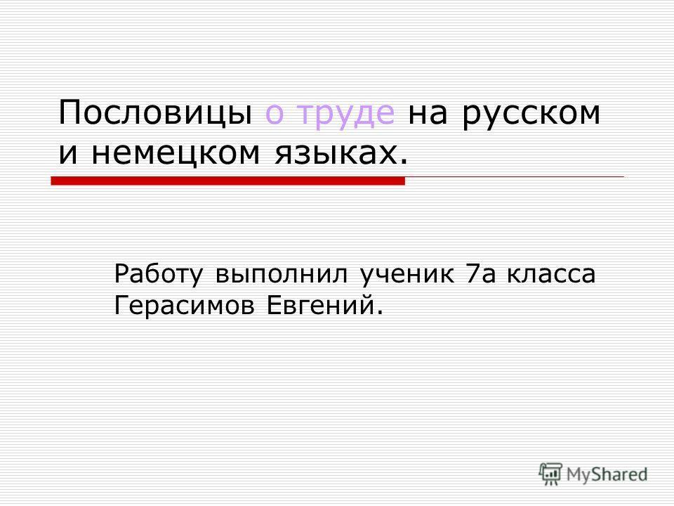 Пословицы о труде на русском и немецком языках. Работу выполнил ученик 7а класса Герасимов Евгений.