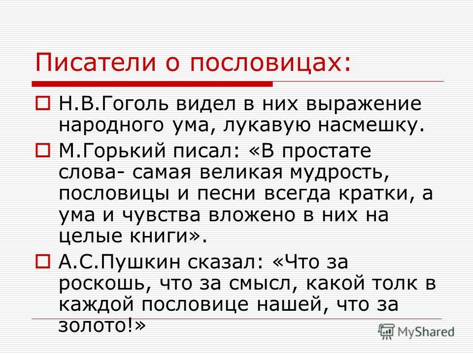 Писатели о пословицах: Н.В.Гоголь видел в них выражение народного ума, лукавую насмешку. М.Горький писал: «В простате слова- самая великая мудрость, пословицы и песни всегда кратки, а ума и чувства вложено в них на целые книги». А.С.Пушкин сказал: «Ч