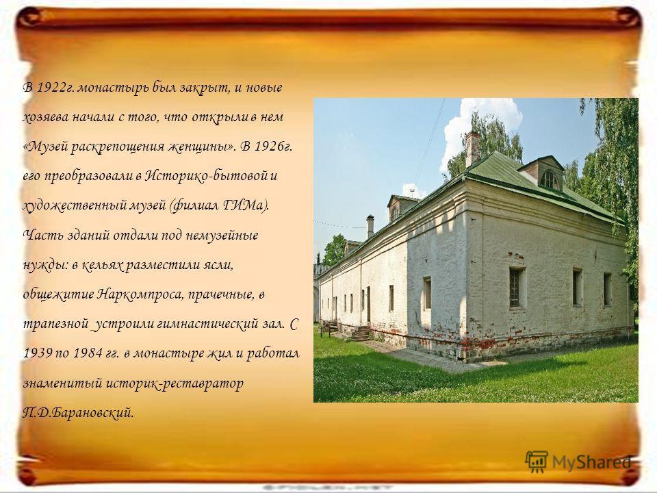 В 1922г. монастырь был закрыт, и новые хозяева начали с того, что открыли в нем «Музей раскрепощения женщины». В 1926г. его преобразовали в Историко-бытовой и художественный музей (филиал ГИМа). Часть зданий отдали под немузейные нужды: в кельях разм
