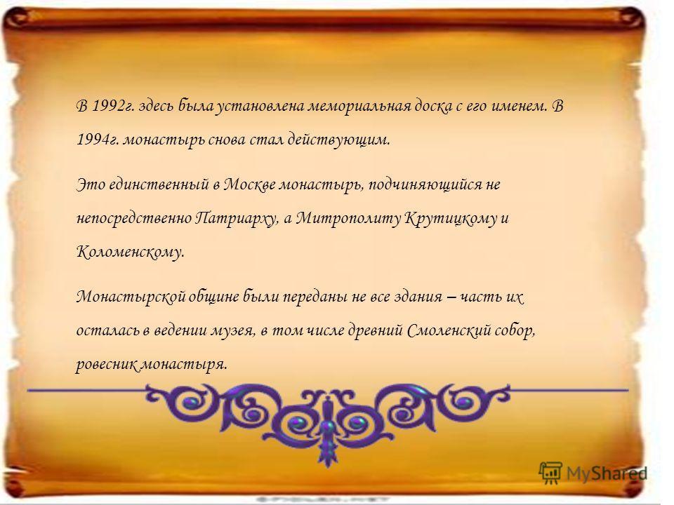 В 1992г. здесь была установлена мемориальная доска с его именем. В 1994г. монастырь снова стал действующим. Это единственный в Москве монастырь, подчиняющийся не непосредственно Патриарху, а Митрополиту Крутицкому и Коломенскому. Монастырской общине