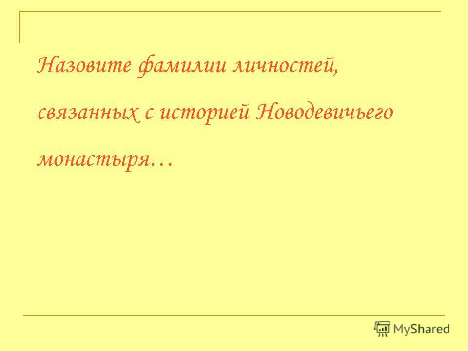 Назовите фамилии личностей, связанных с историей Новодевичьего монастыря…