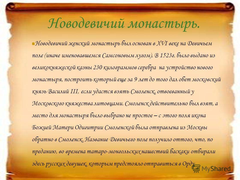 Новодевичий монастырь. Новодевичий женский монастырь был основан в XVI веке на Девичьем поле (иначе именовавшемся Самсоновым лугом). В 1523г. было выдано из великокняжеской казны 230 килограммов серебра на устройство нового монастыря, построить котор