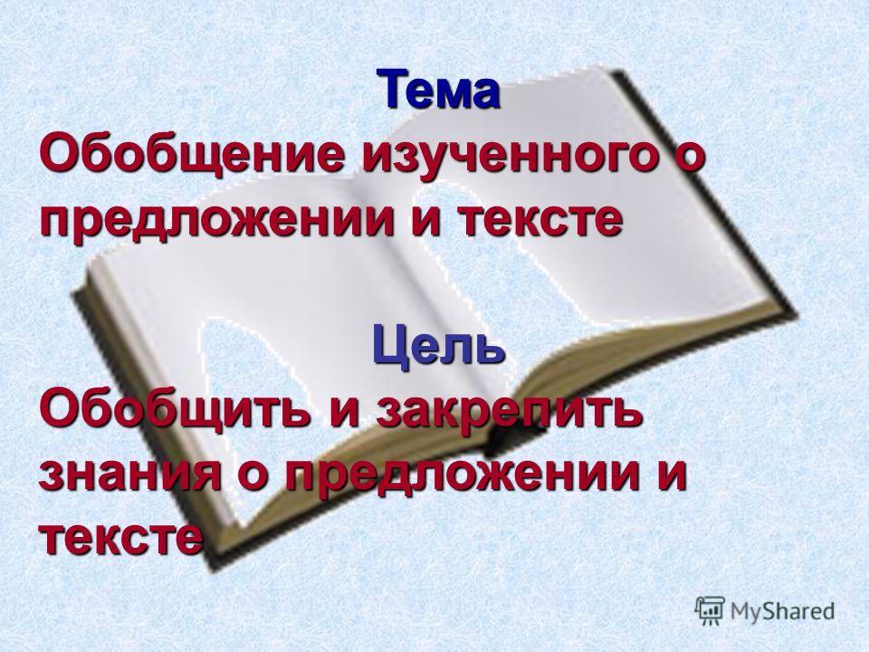 Тема Обобщение изученного о предложении и тексте Цель Обобщить и закрепить знания о предложении и тексте