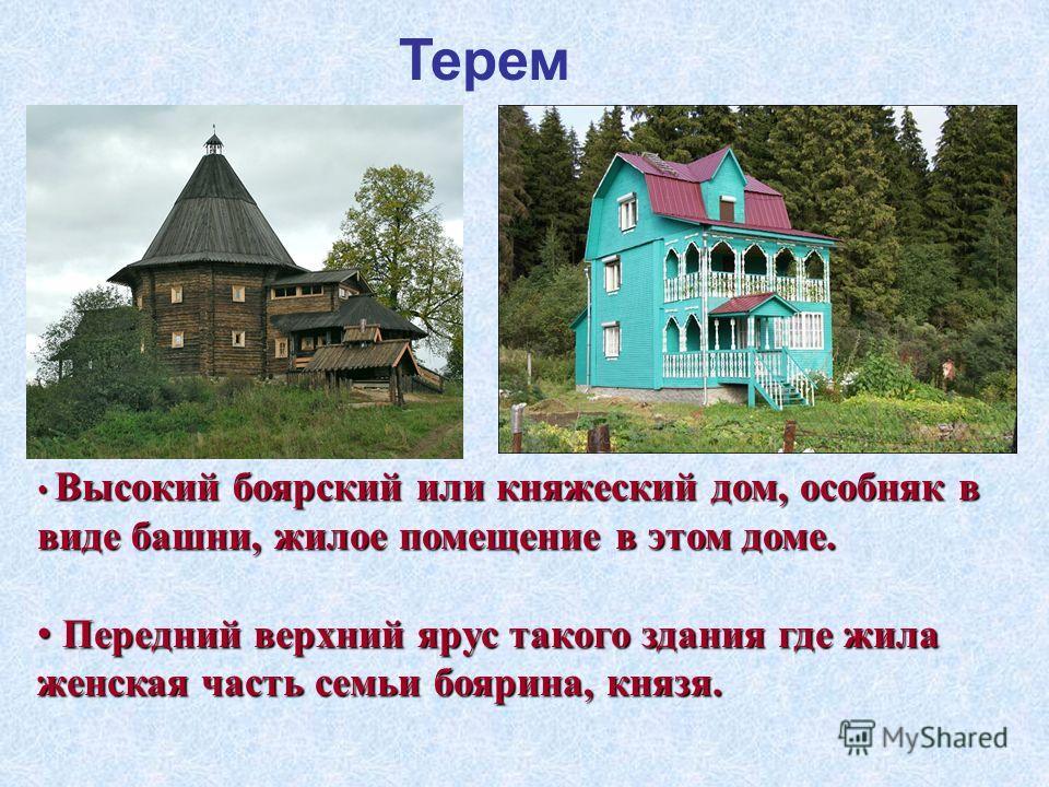 Терем Высокий боярский или княжеский дом, особняк в виде башни, жилое помещение в этом доме. Высокий боярский или княжеский дом, особняк в виде башни, жилое помещение в этом доме. Передний верхний ярус такого здания где жила женская часть семьи бояри