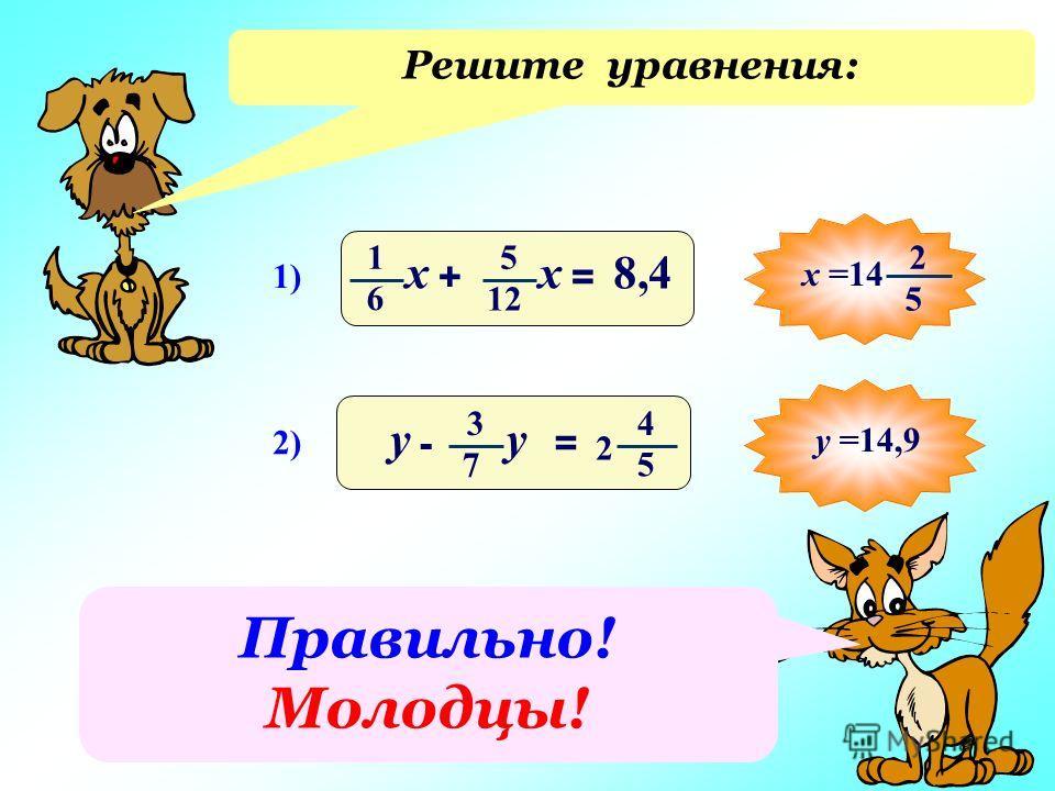 Решите уравнения: 1) 8,4 += 1 6 х 5 12 х 2) -= у 3 7 у 4 5 2 2 5 х =14у =14,9 Правильно! Молодцы!