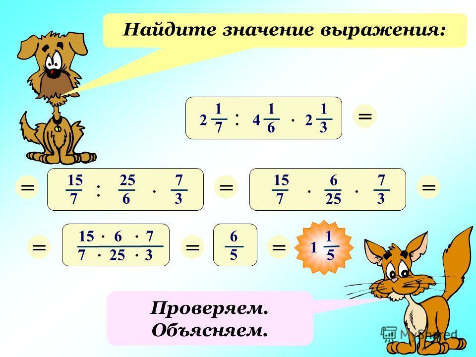 Проверяем. Объясняем. Найдите значение выражения: :. 1 7 2 1 6 4 1 3 2 = 5) :. 15 7 25 6 7 3 ===. 6. 15 7 7 3 15 6 7 7 25 3.... == 6 5 = 1 5 1