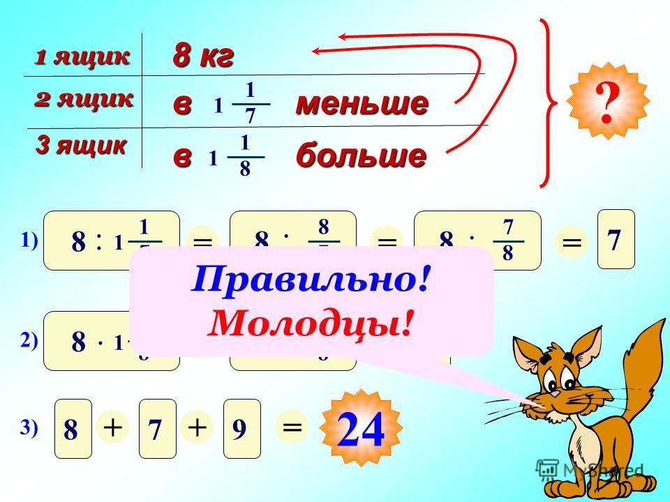 8 кг 1 ящик 2 ящик 3 ящик в меньше 1 7 1 в больше 1 8 1 ? 1) 8 1 7 : 1 = 8 8 7 : = 8 7 8. = 7 2) 8 1 8. 1 = 8 9 8. = 9 3) 879 ++= 24 Правильно! Молодцы!