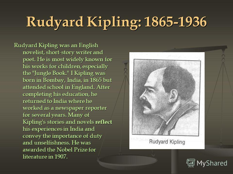 Rudyard Kipling: 1865-1936 Rudyard Kipling was an English novelist, short-story writer and poet. He is most widely known for his works for children, especially the