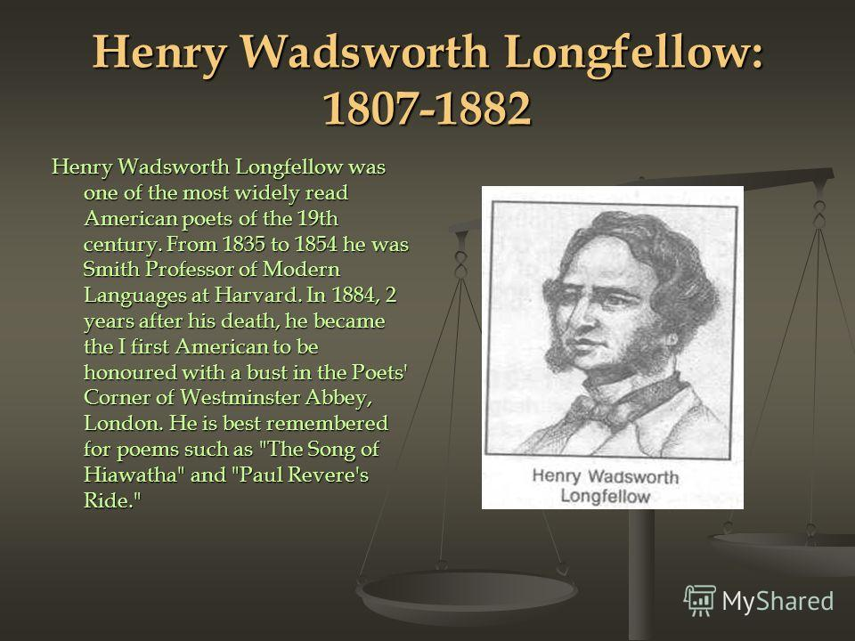 Henry Wadsworth Longfellow: 1807-1882 Henry Wadsworth Longfellow was one of the most widely read American poets of the 19th century. From 1835 to 1854 he was Smith Professor of Mod­ern Languages at Harvard. In 1884, 2 years after his death, he became