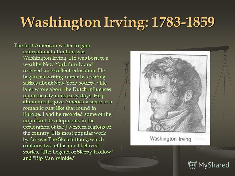 Washington Irving: 1783-1859 The first American writer to gain international attention was Washington Irv­ing. He was born to a wealthy New York family and received an excellent edu­cation. He began his writing career by creating satires about New Yo