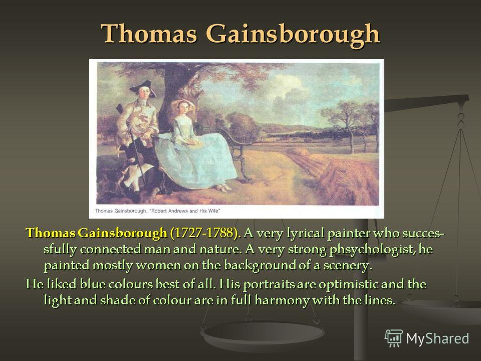 Thomas Gainsborough Thomas Gainsborough (1727-1788). A very lyrical painter who succes sfully connected man and nature. A very strong phsychologist, he painted mostly women on the background of a scenery. He liked blue colours best of all. His portr