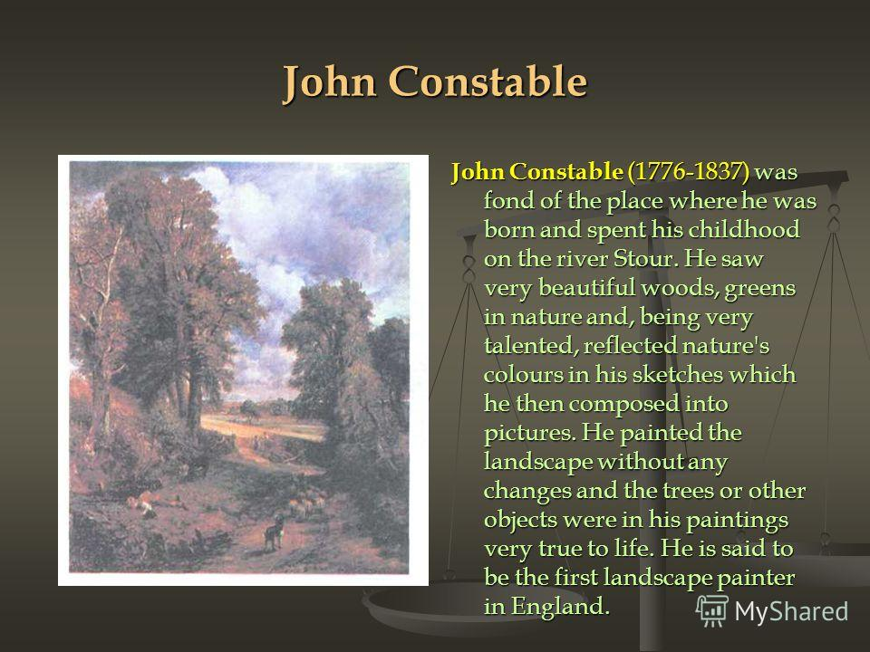 John Constable John Constable (1776-1837) was fond of the place where he was born and spent his childhood on the river Stour. He saw very beautiful woods, gre­ens in nature and, being very talented, reflected nature's colours in his sketches which he