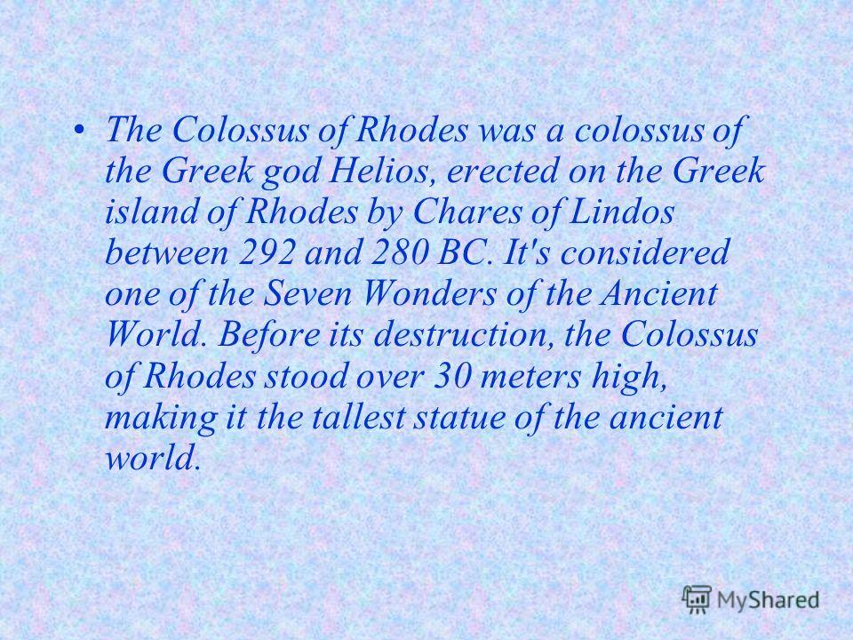 The Colossus of Rhodes was a colossus of the Greek god Helios, erected on the Greek island of Rhodes by Chares of Lindos between 292 and 280 BC. It's considered one of the Seven Wonders of the Ancient World. Before its destruction, the Colossus of Rh