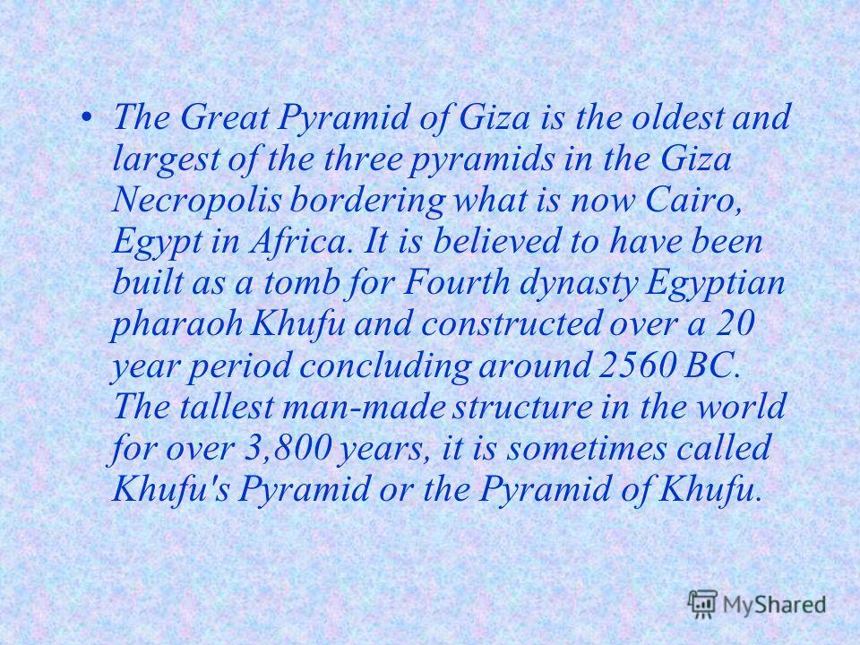The Great Pyramid of Giza is the oldest and largest of the three pyramids in the Giza Necropolis bordering what is now Cairo, Egypt in Africa. It is believed to have been built as a tomb for Fourth dynasty Egyptian pharaoh Khufu and constructed over
