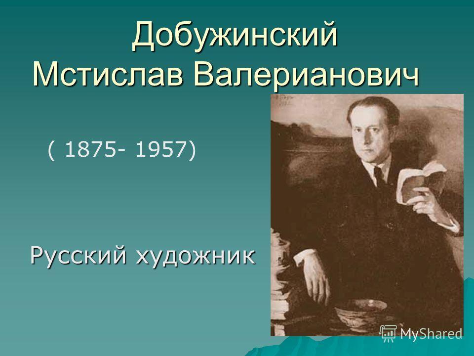 Добужинский Мстислав Валерианович Добужинский Мстислав Валерианович Русский художник ( 1875- 1957)