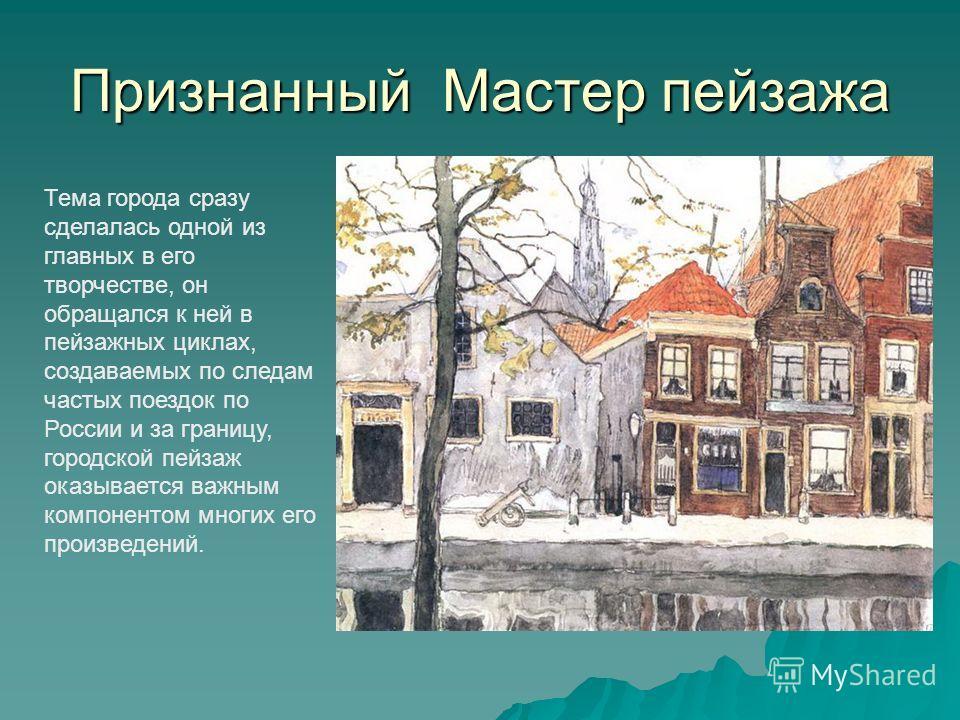 Признанный Мастер пейзажа Тема города сразу сделалась одной из главных в его творчестве, он обращался к ней в пейзажных циклах, создаваемых по следам частых поездок по России и за границу, городской пейзаж оказывается важным компонентом многих его пр