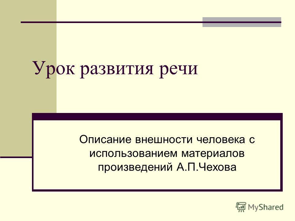 Урок развития речи Описание внешности человека с использованием материалов произведений А.П.Чехова