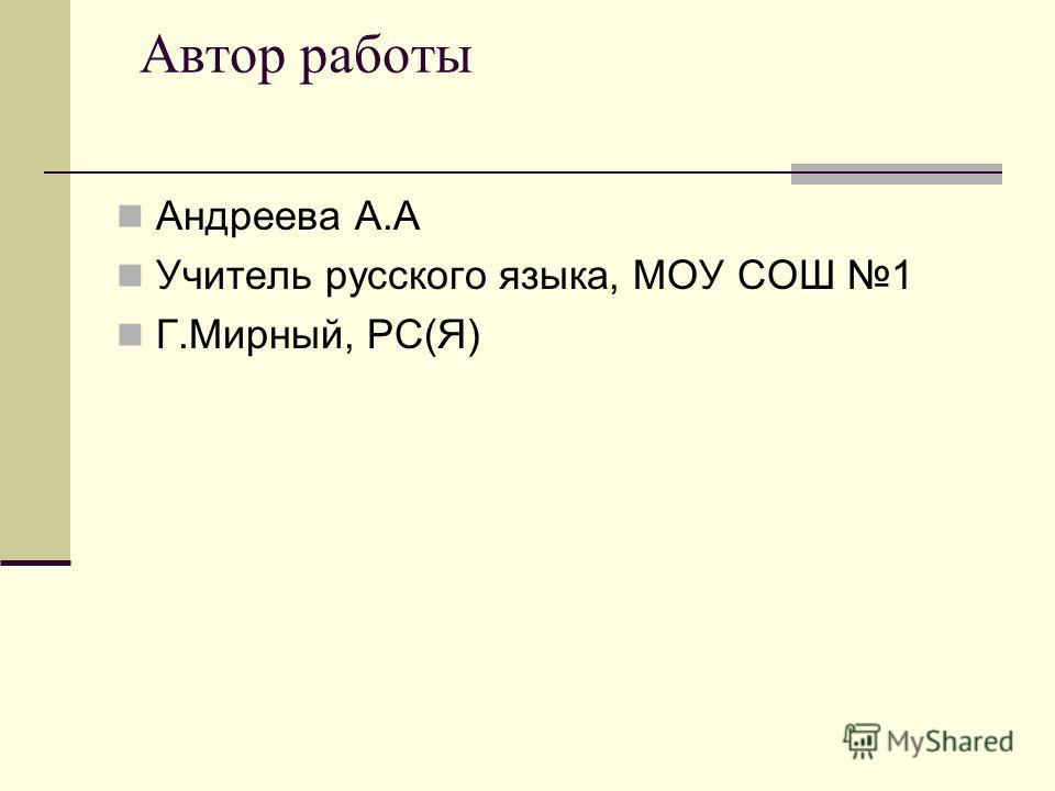 Автор работы Андреева А.А Учитель русского языка, МОУ СОШ 1 Г.Мирный, РС(Я)