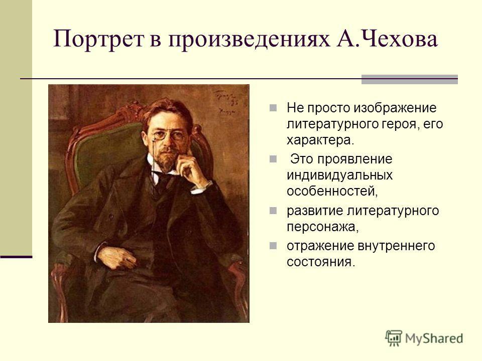 Портрет в произведениях А.Чехова Не просто изображение литературного героя, его характера. Это проявление индивидуальных особенностей, развитие литературного персонажа, отражение внутреннего состояния.