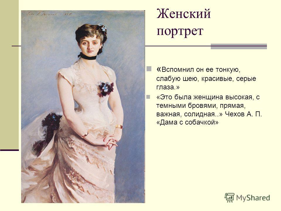 Женский портрет « Вспомнил он ее тонкую, слабую шею, красивые, серые глаза.» «Это была женщина высокая, с темными бровями, прямая, важная, солидная..» Чехов А. П. «Дама с собачкой»